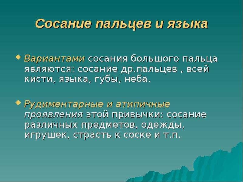 Сосание пальцев и языка Вариантами сосания большого пальца являются: сосание др. пальцев , всей кист