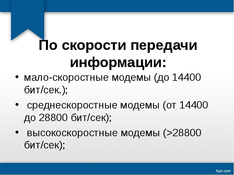 По скорости передачи информации: мало-скоростные модемы (до 14400 бит/сек. ); среднескоростные модем