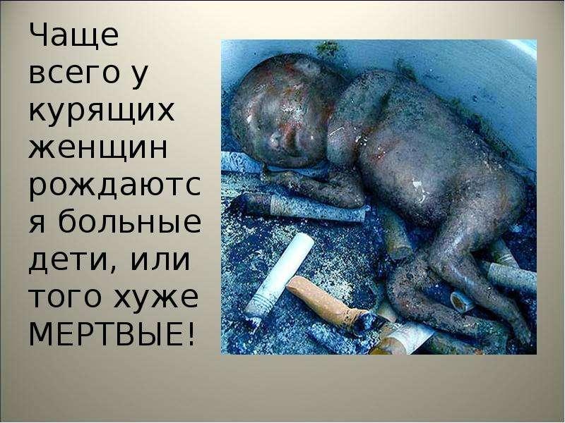 Чаще всего у курящих женщин рождаются больные дети, или того хуже МЕРТВЫЕ! Чаще всего у курящих женщ