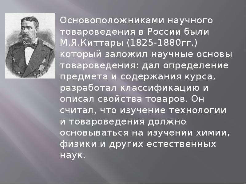 Основоположниками научного товароведения в России были М. Я. Киттары (1825-1880гг. ) который заложил