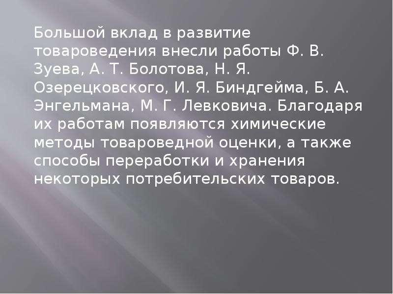 Большой вклад в развитие товароведения внесли работы Ф. В. Зуева, А. Т. Болотова, Н. Я. Озерецковско