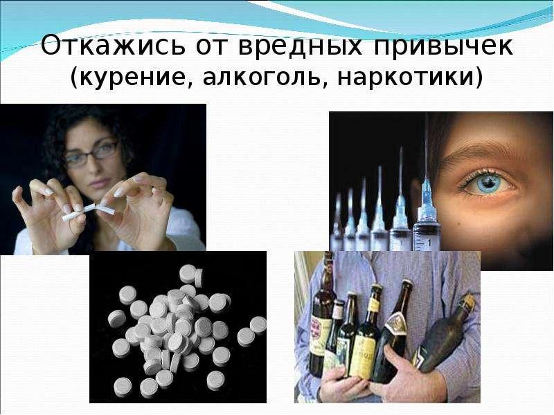 Откажись от вредных привычек (курение, алкоголь, наркотики)