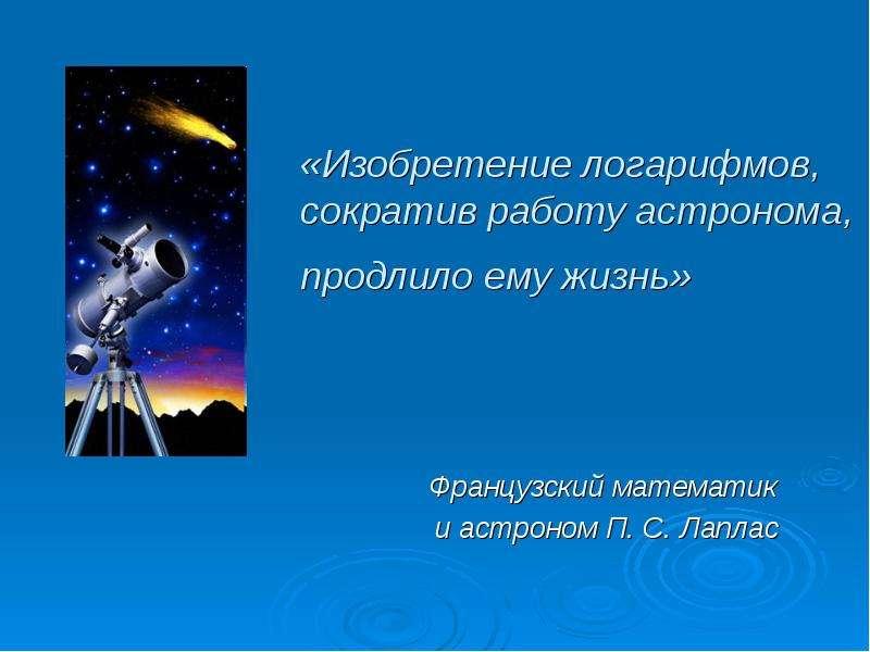 «Изобретение логарифмов, сократив работу астронома, продлило ему жизнь» Французский математик и астр