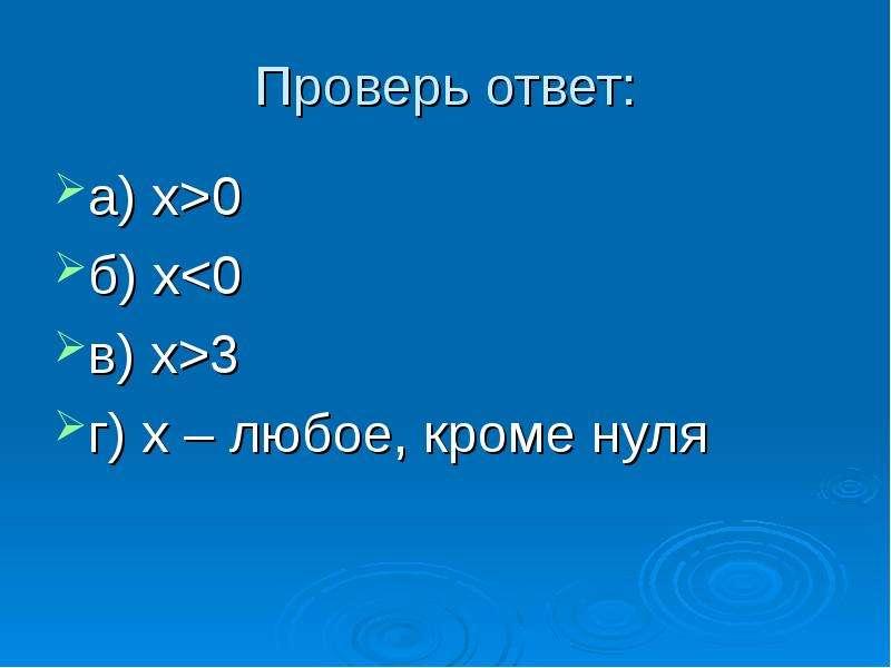 Проверь ответ: а) х>0 б) x<0 в) x>3 г) х – любое, кроме нуля