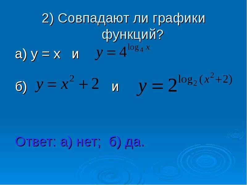 2) Совпадают ли графики функций? а) у = х и б) и Ответ: а) нет; б) да.
