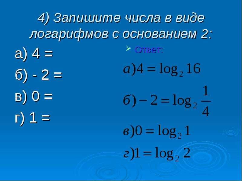 4) Запишите числа в виде логарифмов с основанием 2: а) 4 = б) - 2 = в) 0 = г) 1 =