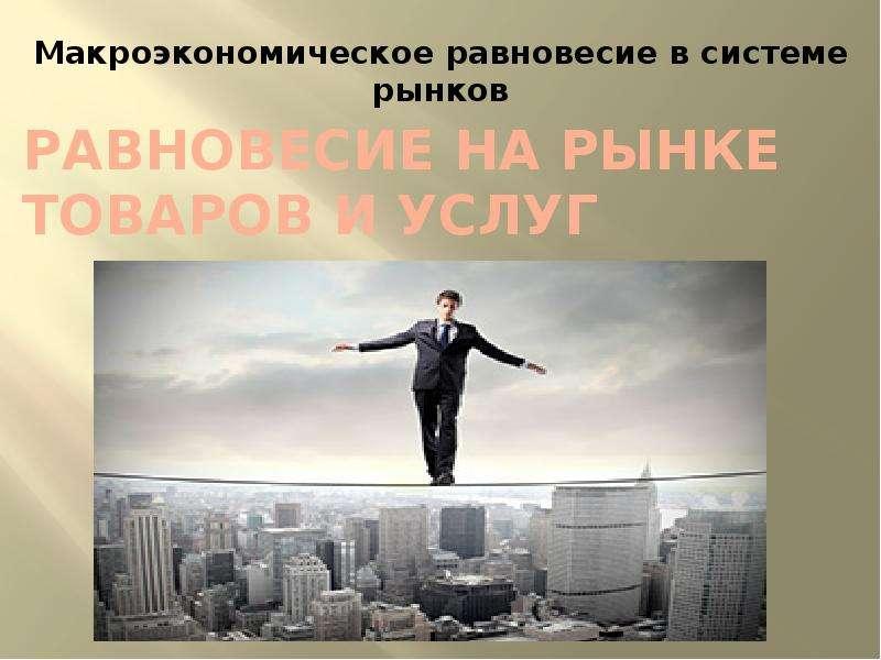 Презентация Равновесие на рынке товаров и услуг. Макроэкономическое равновесие в системе рынков