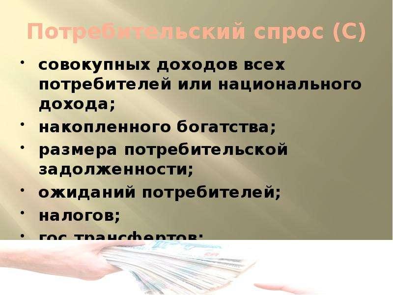 Потребительский спрос (С) совокупных доходов всех потребителей или национального дохода; накопленног