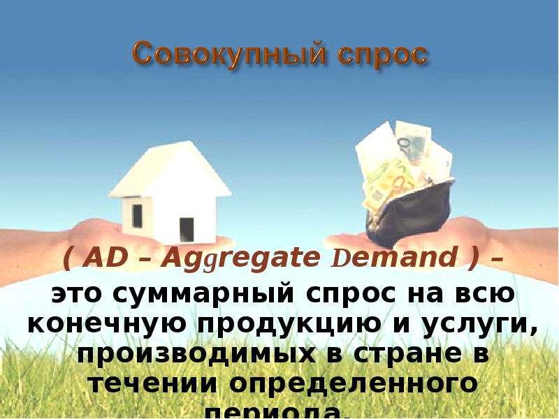 ( AD – Аggregate Demand ) – ( AD – Аggregate Demand ) – это суммарный спрос на всю конечную продукци