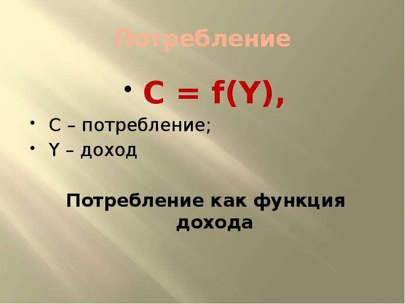 Потребление C = f(Y), C – потребление; Y – доход Потребление как функция дохода