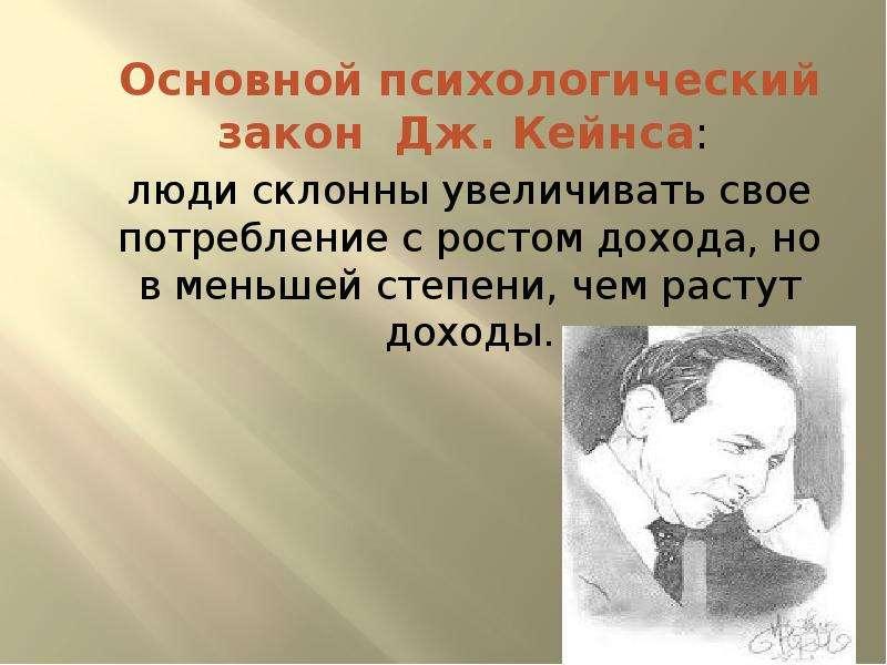 Основной психологический закон Дж. Кейнса: люди склонны увеличивать свое потребление с ростом дохода