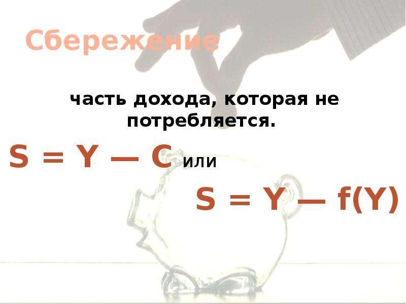 Сбережение часть дохода, которая не потребляется. S = Y — С или S = Y — f(Y)