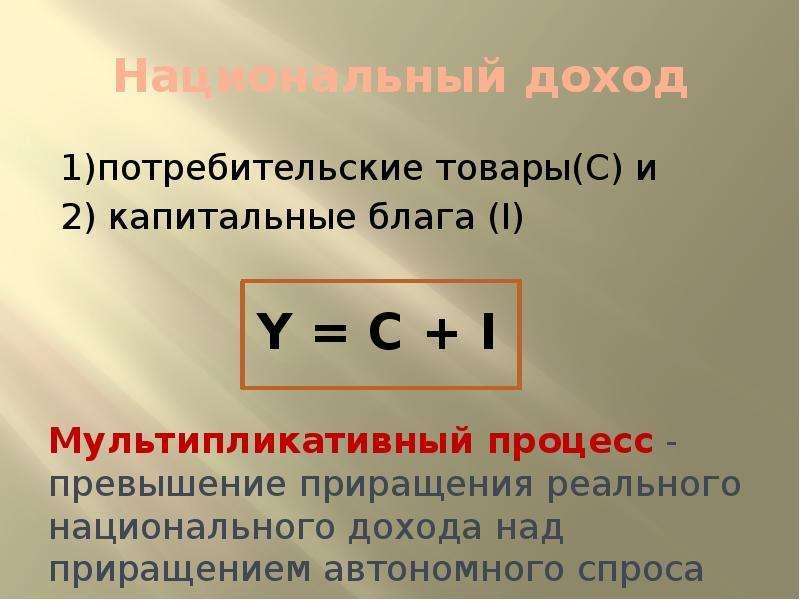 Национальный доход 1)потребительские товары(С) и 2) капитальные блага (I) Мультипликативный процесс