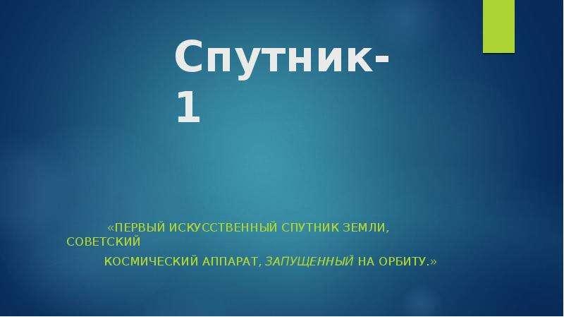 Спутник-1. Первый искусственный спутник Земли, советский космический аппарат, запущенный на орбиту