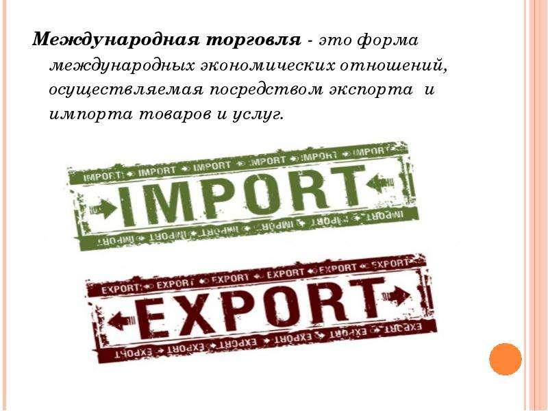 Международная торговля - это форма международных экономических отношений, осуществляемая посредством