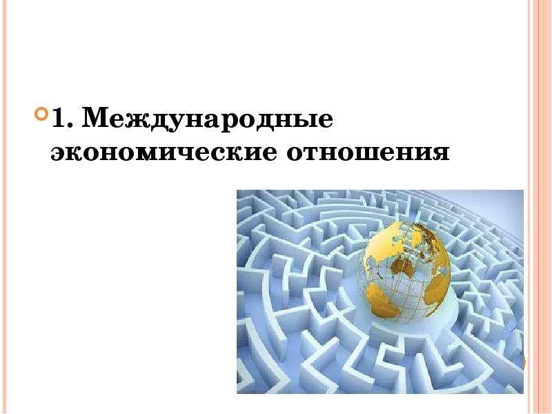 1. Международные экономические отношения 1. Международные экономические отношения