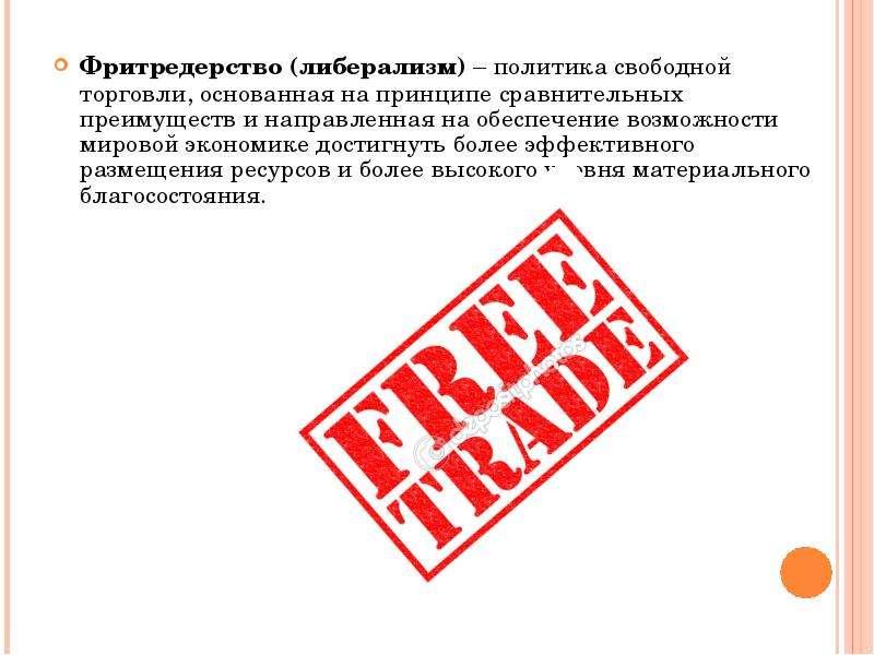 Фритредерство (либерализм) – политика свободной торговли, основанная на принципе сравнительных преим
