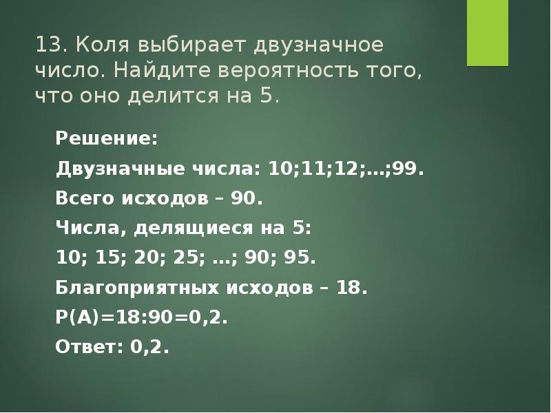 13. Коля выбирает двузначное число. Найдите вероятность того, что оно делится на 5. Решение: Двузнач