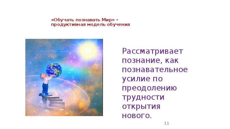 «Обучать познавать Мир» - продуктивная модель обучения Рассматривает познание, как познавательное ус