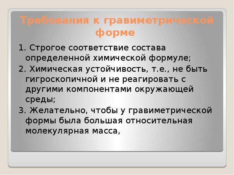 Требования к гравиметрической форме 1. Строгое соответствие состава определенной химической формуле;