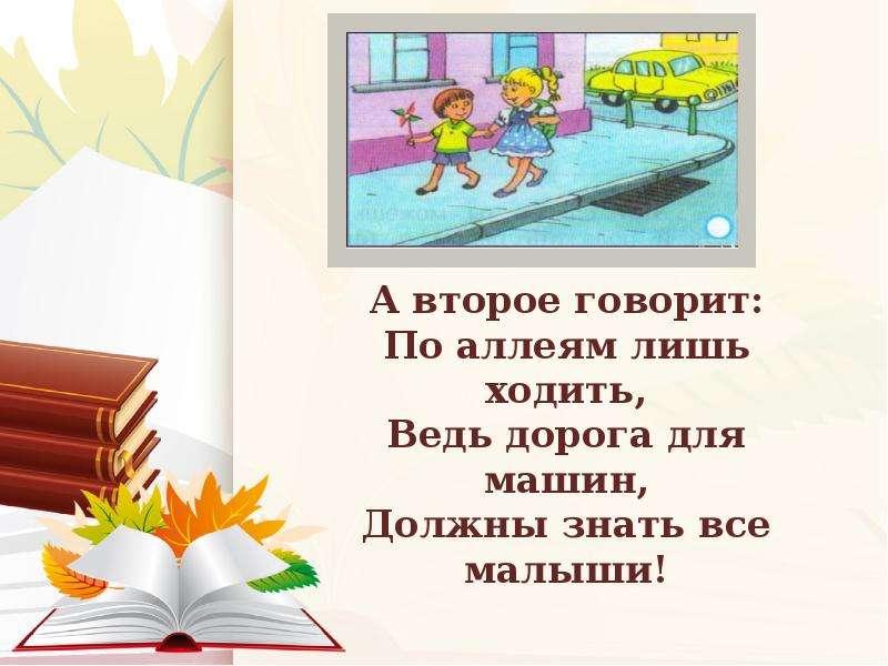 А второе говорит: По аллеям лишь ходить, Ведь дорога для машин, Должны знать все малыши!