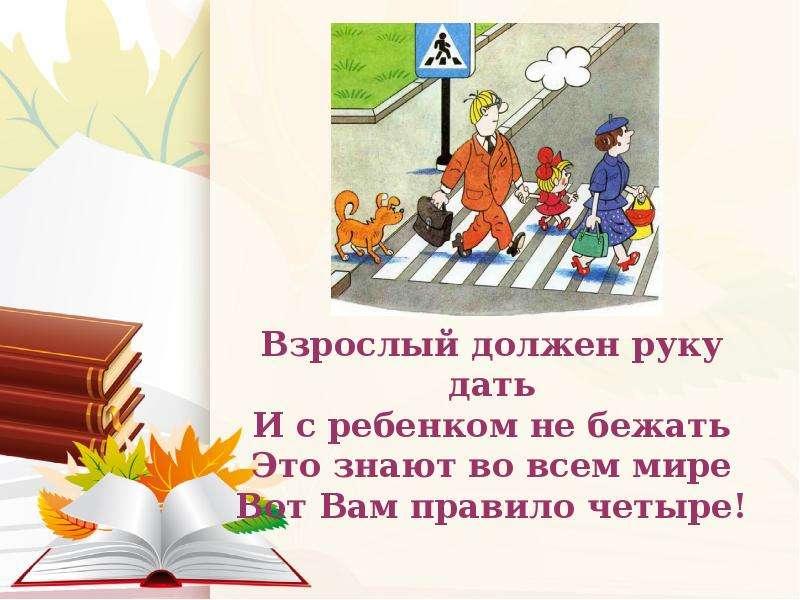 Взрослый должен руку дать И с ребенком не бежать Это знают во всем мире Вот Вам правило четыре!