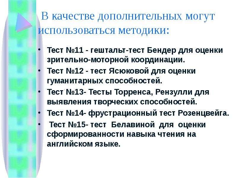 В качестве дополнительных могут использоваться методики: Тест №11 - гештальт-тест Бендер для оценки