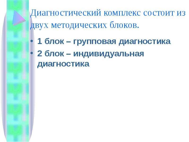 Диагностический комплекс состоит из двух методических блоков. 1 блок – групповая диагностика 2 блок