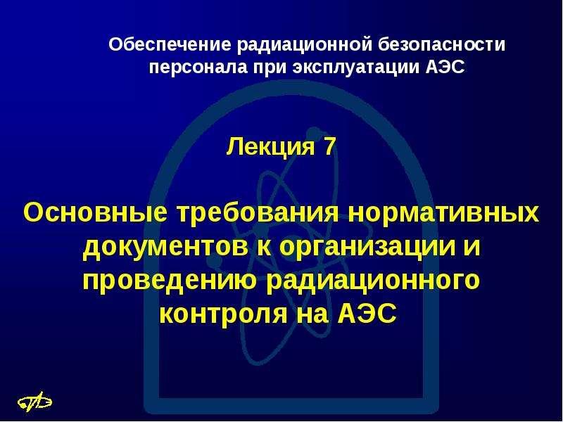 Презентация Основные требования нормативных документов к организации и проведению радиационного контроля на АЭС