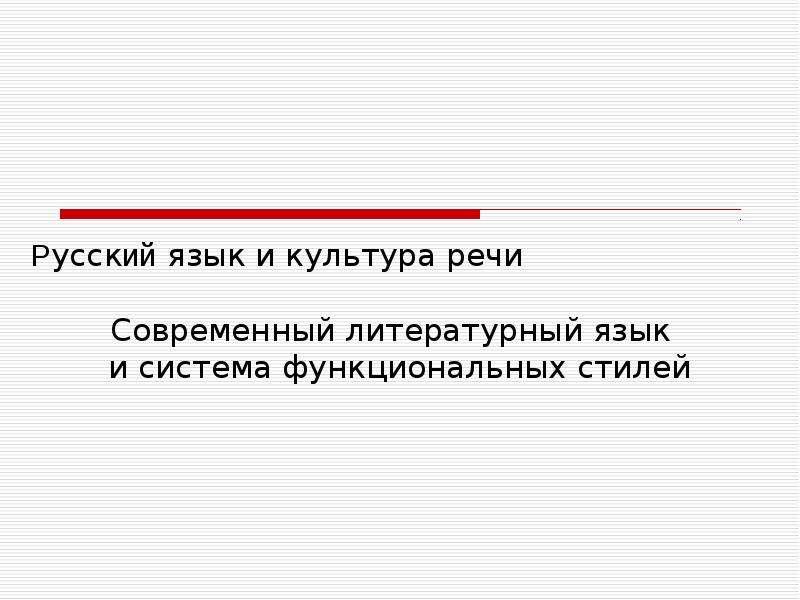 Презентация Русский язык и культура речи. Современный литературный язык и система функциональных стилей