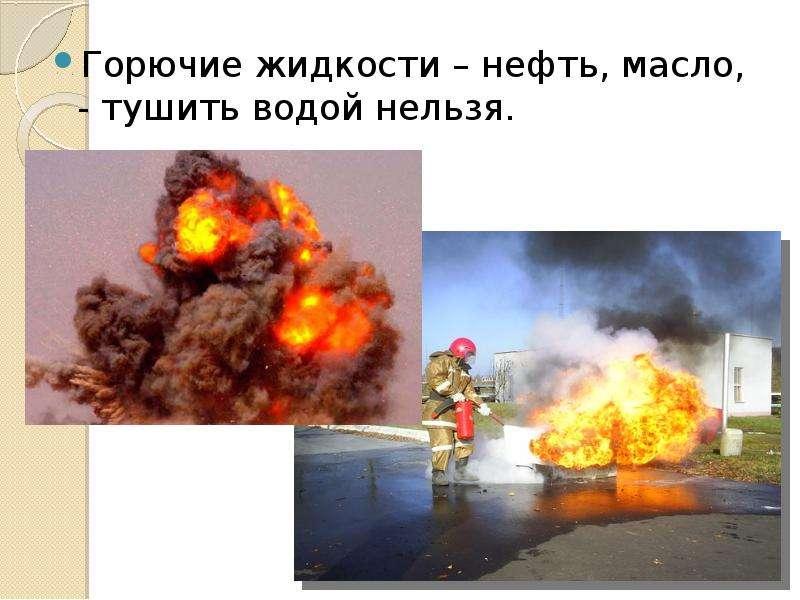 Горючие жидкости – нефть, масло, - тушить водой нельзя. Горючие жидкости – нефть, масло, - тушить во