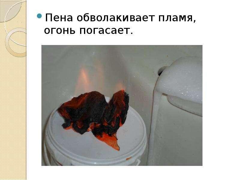Пена обволакивает пламя, огонь погасает. Пена обволакивает пламя, огонь погасает.