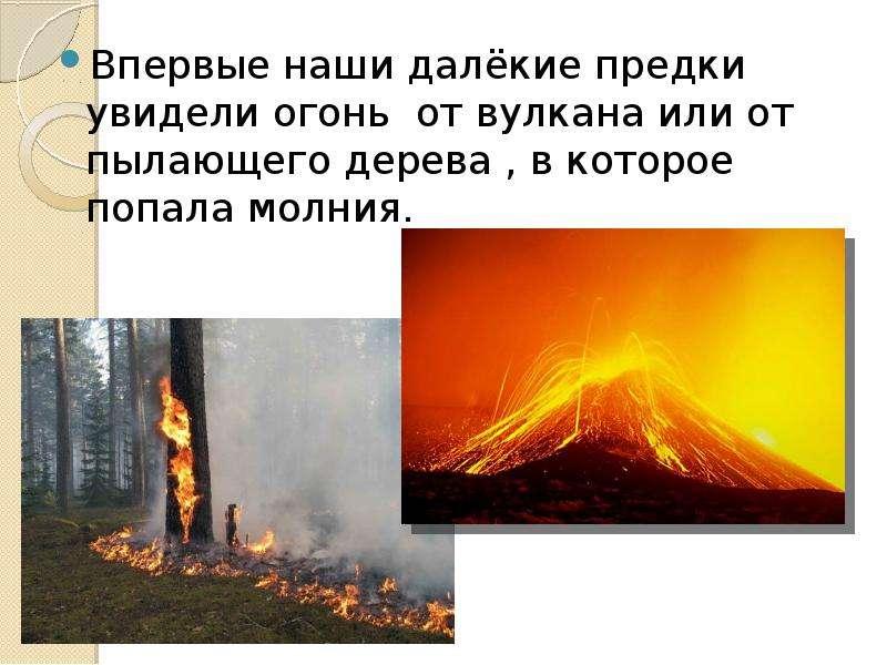 Впервые наши далёкие предки увидели огонь от вулкана или от пылающего дерева , в которое попала молн