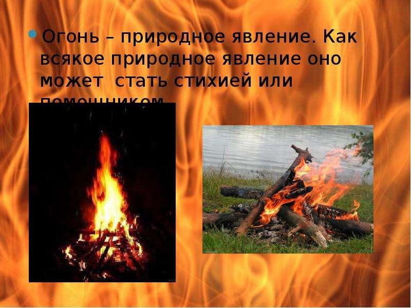 Огонь – природное явление. Как всякое природное явление оно может стать стихией или помощником. Огон