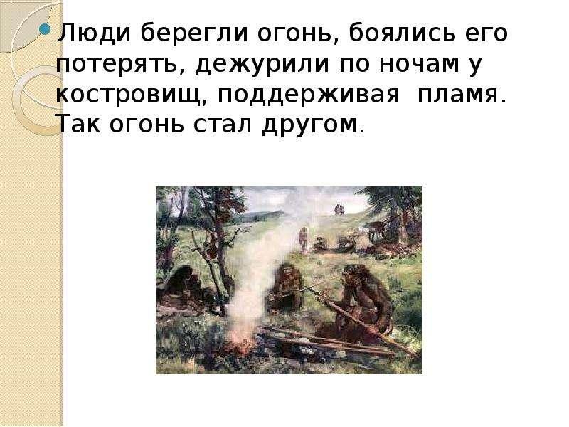 Люди берегли огонь, боялись его потерять, дежурили по ночам у костровищ, поддерживая пламя. Так огон