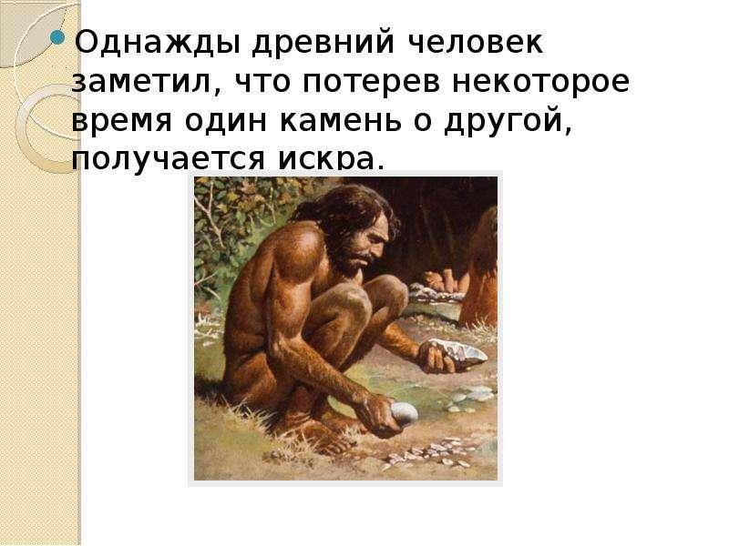 Однажды древний человек заметил, что потерев некоторое время один камень о другой, получается искра.