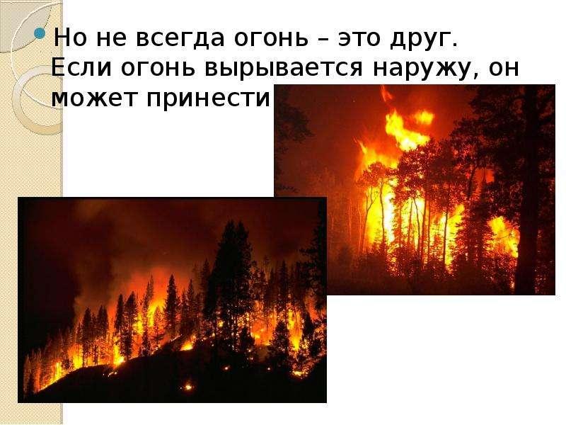 Но не всегда огонь – это друг. Если огонь вырывается наружу, он может принести много бед. Но не всег