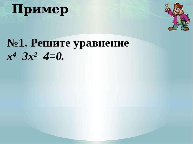 Пример №1. Решите уравнение х4–3х2–4=0.