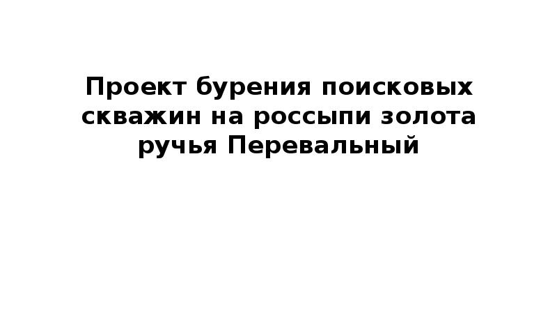 Презентация Проект бурения поисковых скважин на россыпи золото ручья Перевальный