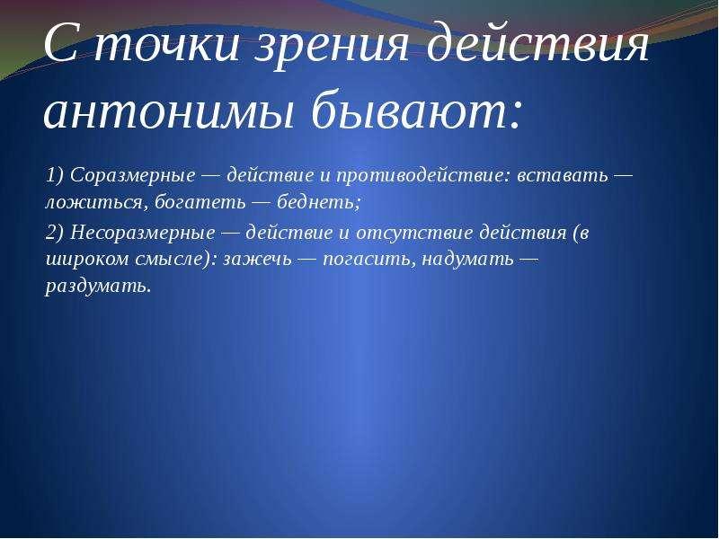 С точки зрения действия антонимы бывают: 1) Соразмерные — действие и противодействие: вставать — лож