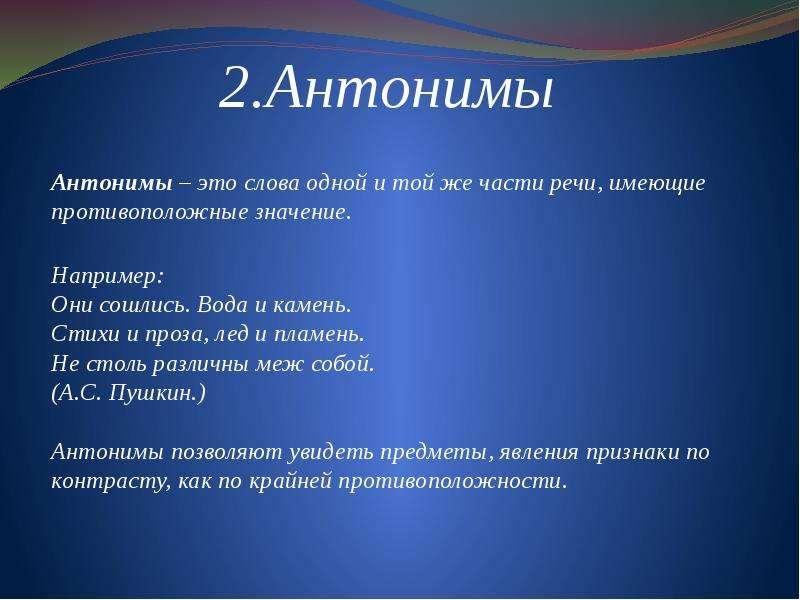 2. Антонимы Антонимы – это слова одной и той же части речи, имеющие противоположные значение. Наприм