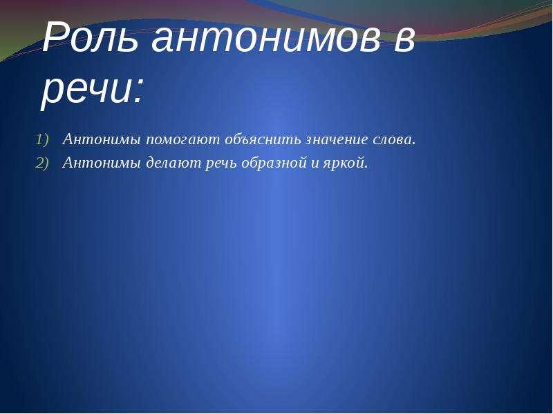 Роль антонимов в речи: Антонимы помогают объяснить значение слова. Антонимы делают речь образной и я