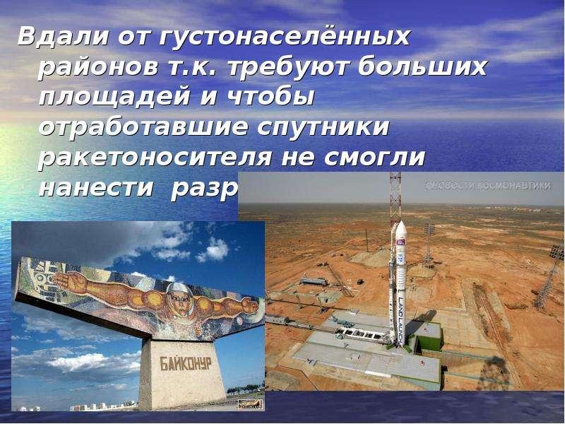 Вдали от густонаселённых районов т. к. требуют больших площадей и чтобы отработавшие спутники ракето