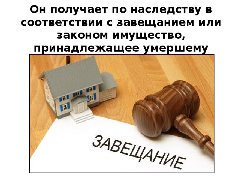 Он получает по наследству в соответствии с завещанием или законом имущество, принадлежащее умершему