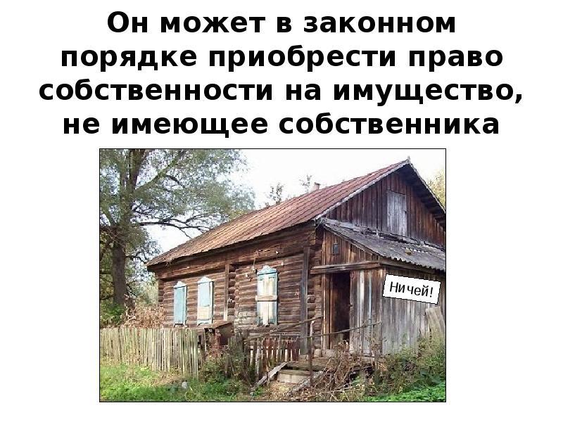 Он может в законном порядке приобрести право собственности на имущество, не имеющее собственника