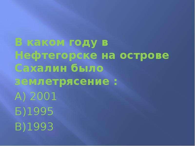 В каком году в Нефтегорске на острове Сахалин было землетрясение : А) 2001 Б)1995 В)1993