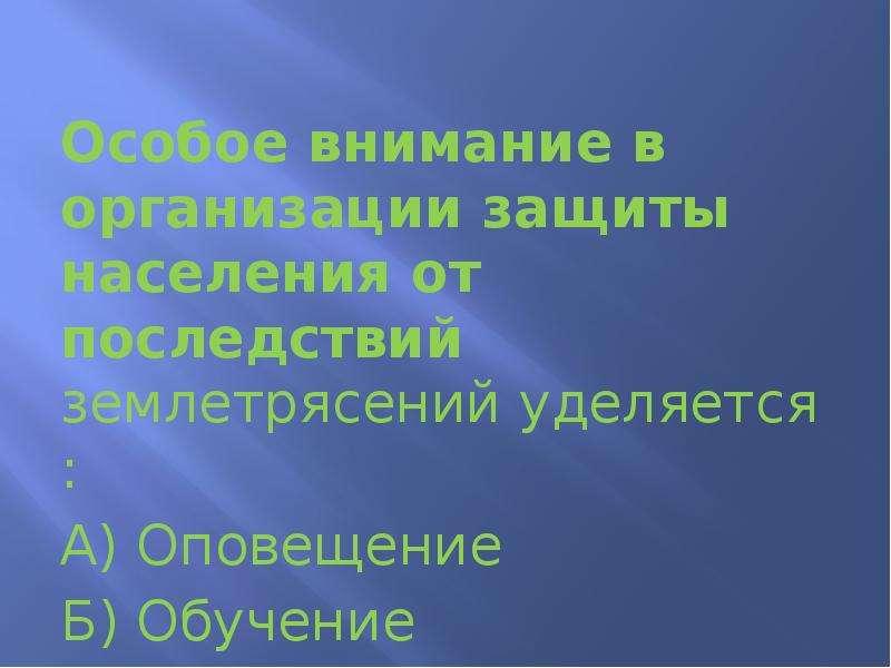 Особое внимание в организации защиты населения от последствий землетрясений уделяется : А) Оповещени