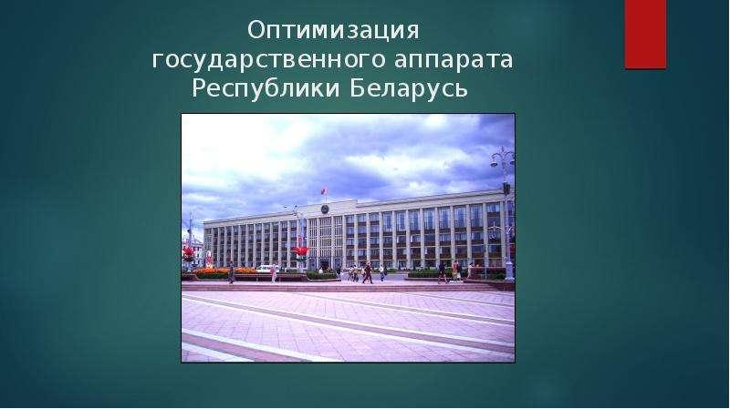 Презентация Оптимизация государственного аппарата Республики Беларусь