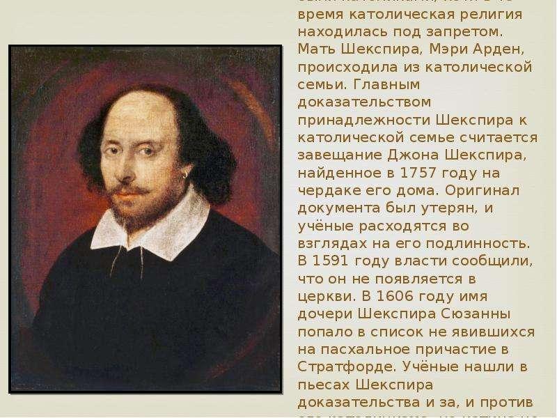 Некоторые учёные считают, что члены семьи Шекспира были католиками, хотя в то время католическая рел