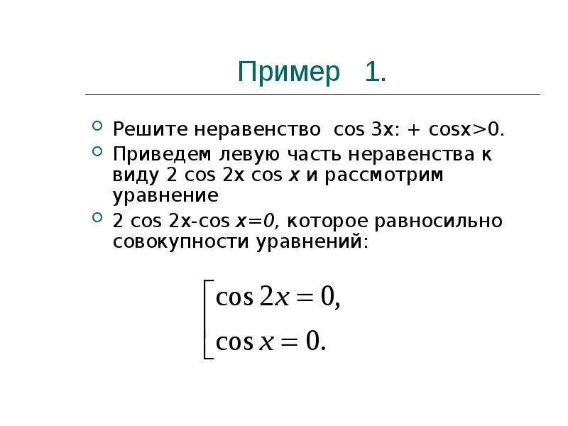 Пример 1. Решите неравенство cos 3х: + cosx>0. Приведем левую часть неравенства к виду 2 cos 2x c